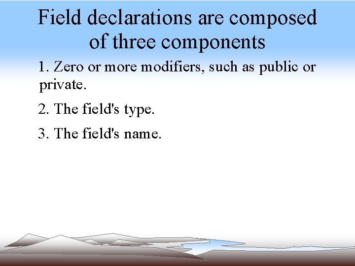 Field declarations are composed of three components 1. Zero or more modifiers, such as
