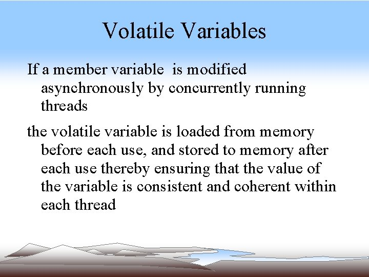 Volatile Variables If a member variable is modified asynchronously by concurrently running threads the
