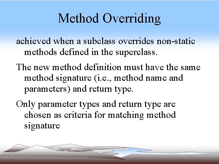 Method Overriding achieved when a subclass overrides non-static methods defined in the superclass. The