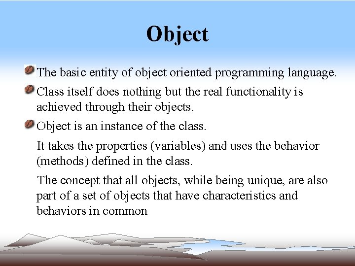 Object The basic entity of object oriented programming language. Class itself does nothing but