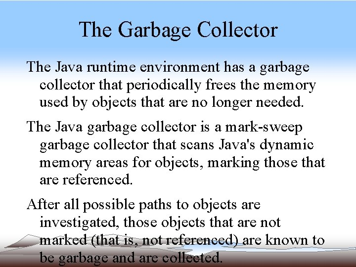 The Garbage Collector The Java runtime environment has a garbage collector that periodically frees