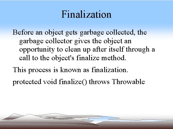 Finalization Before an object gets garbage collected, the garbage collector gives the object an