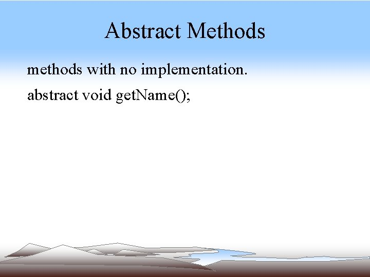 Abstract Methods methods with no implementation. abstract void get. Name();