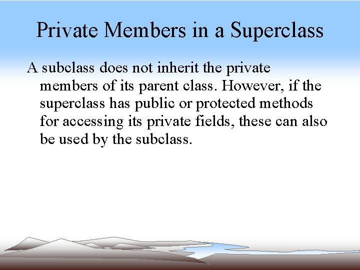 Private Members in a Superclass A subclass does not inherit the private members of