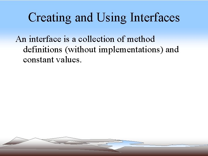 Creating and Using Interfaces An interface is a collection of method definitions (without implementations)
