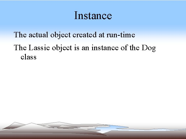 Instance The actual object created at run-time The Lassie object is an instance of