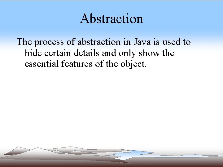 Abstraction The process of abstraction in Java is used to hide certain details and
