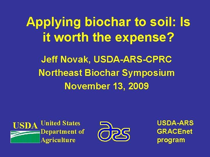 Applying biochar to soil: Is it worth the expense? Jeff Novak, USDA-ARS-CPRC Northeast Biochar