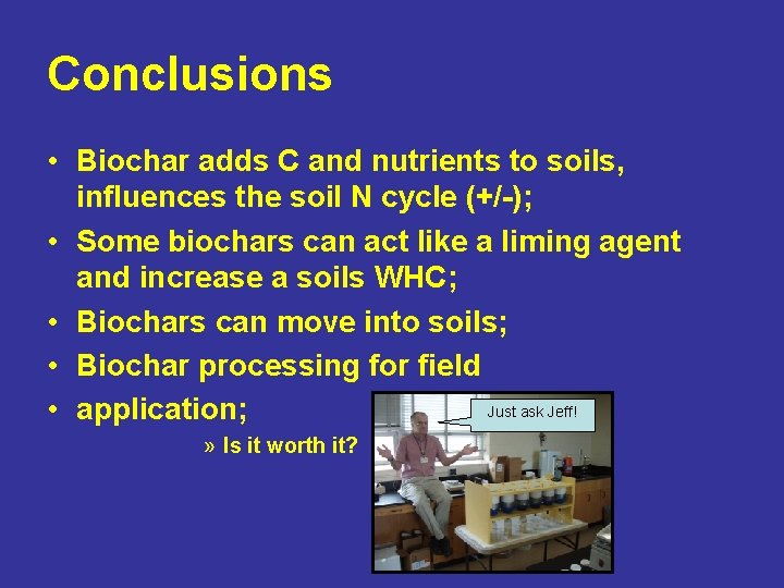 Conclusions • Biochar adds C and nutrients to soils, influences the soil N cycle
