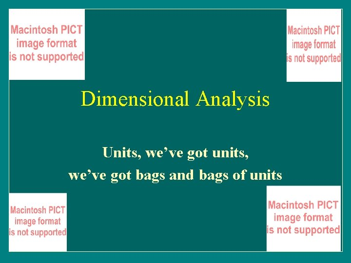 Dimensional Analysis Units, we've got units, we've got bags and bags of units