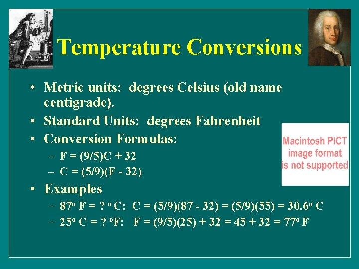 Temperature Conversions • Metric units: degrees Celsius (old name centigrade). • Standard Units: degrees