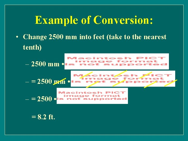 Example of Conversion: • Change 2500 mm into feet (take to the nearest tenth)