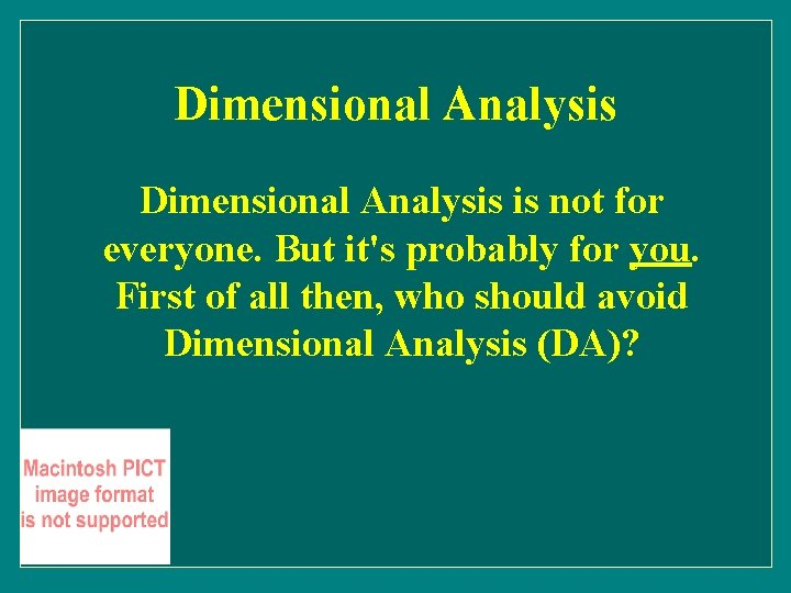 Dimensional Analysis is not for everyone. But it's probably for you. First of all