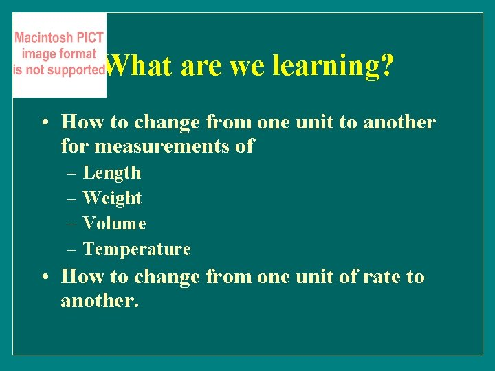 What are we learning? • How to change from one unit to another for
