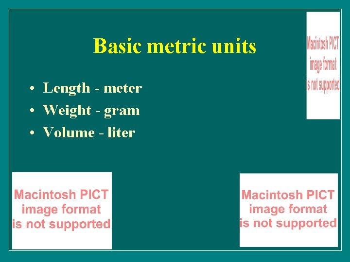 Basic metric units • Length - meter • Weight - gram • Volume -
