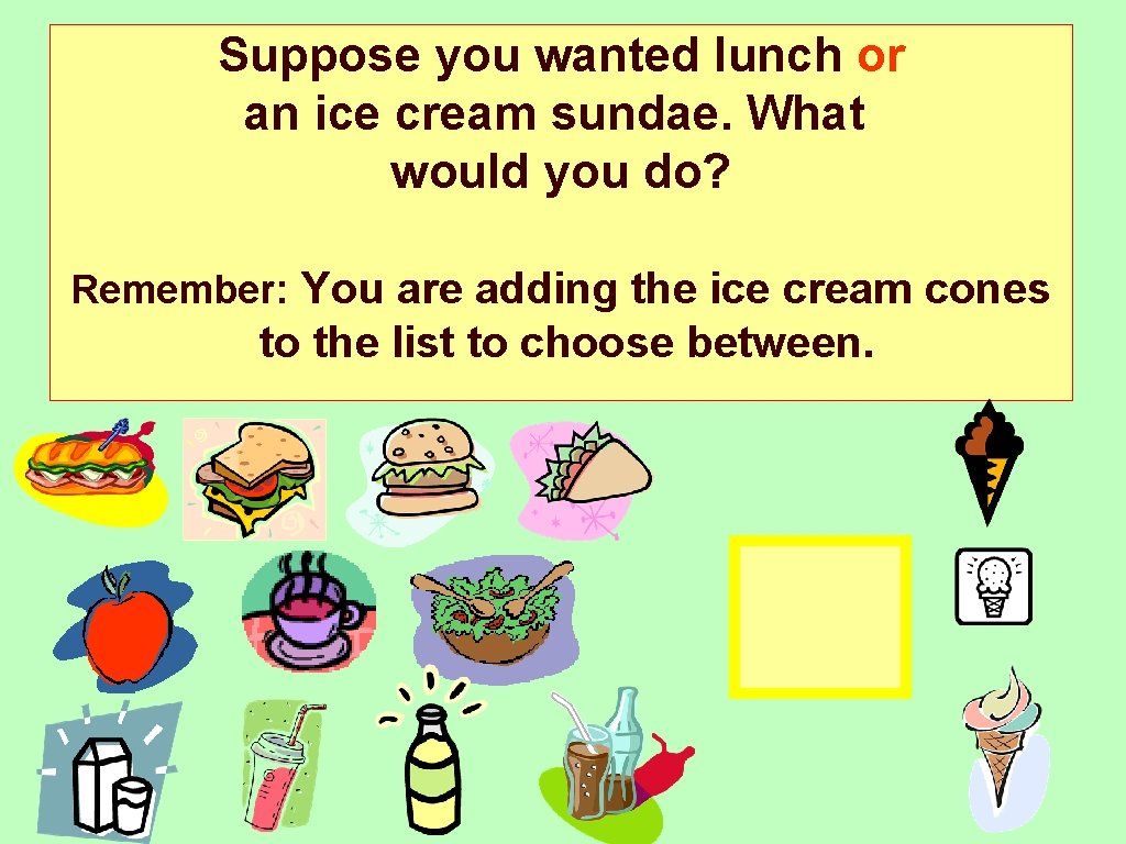 Suppose you wanted lunch or an ice cream sundae. What would you do? Remember: