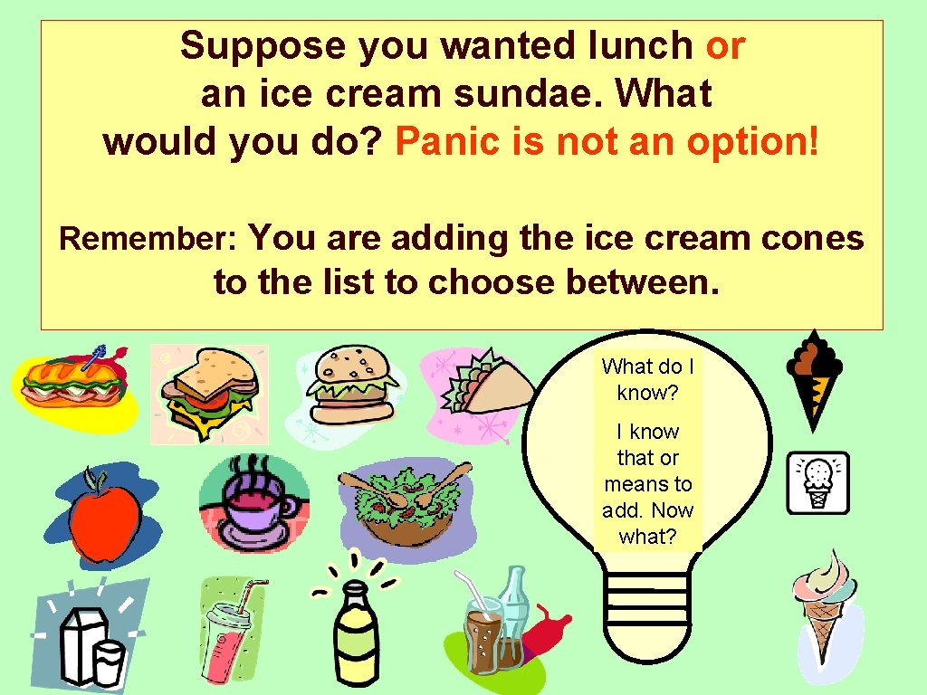 Suppose you wanted lunch or an ice cream sundae. What would you do? Panic