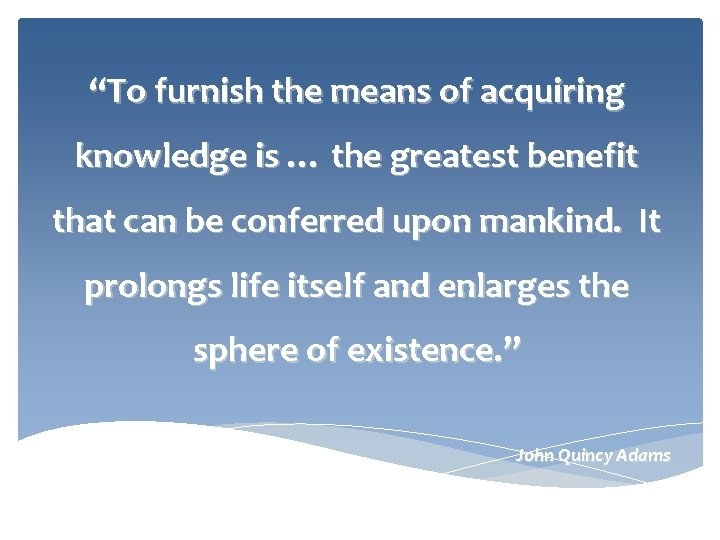 """""""To furnish the means of acquiring knowledge is … the greatest benefit that can"""