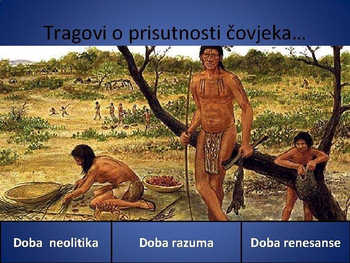 Tragovi o prisutnosti čovjeka… Doba neolitika Doba razuma Doba renesanse