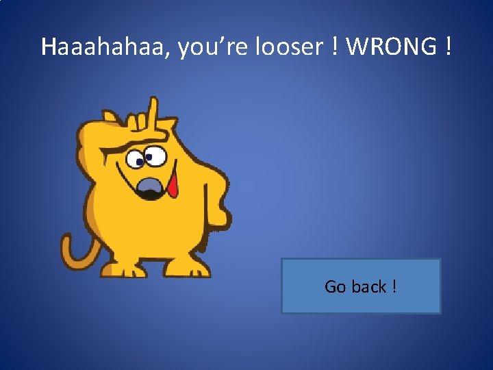 Haaahahaa, you're looser ! WRONG ! Go back !