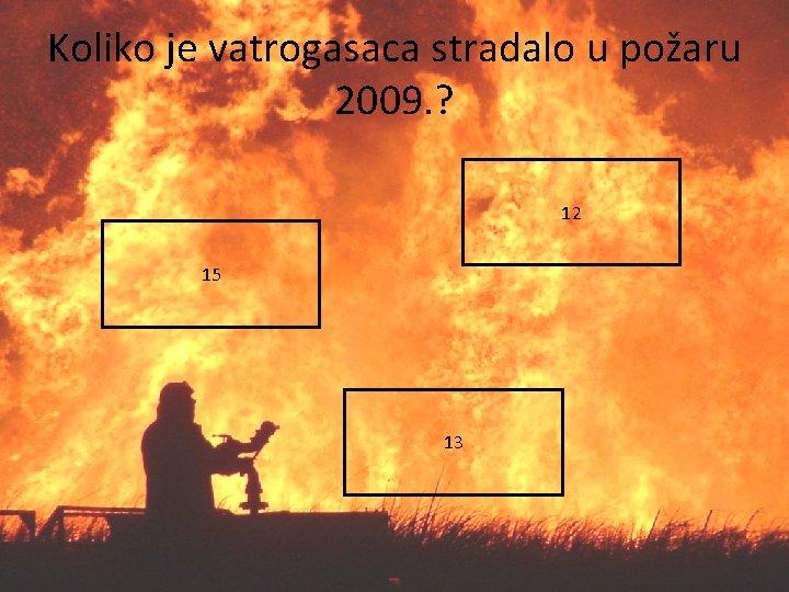 Koliko je vatrogasaca stradalo u požaru 2009. ? 12 15 13