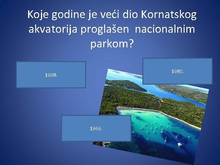 Koje godine je veći dio Kornatskog akvatorija proglašen nacionalnim parkom? 1980. 1998. 1969.
