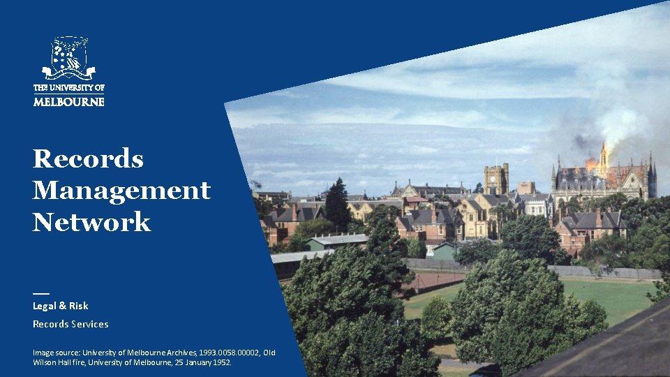 Records Management Network Legal & Risk Records Services Image source: University of Melbourne Archives,