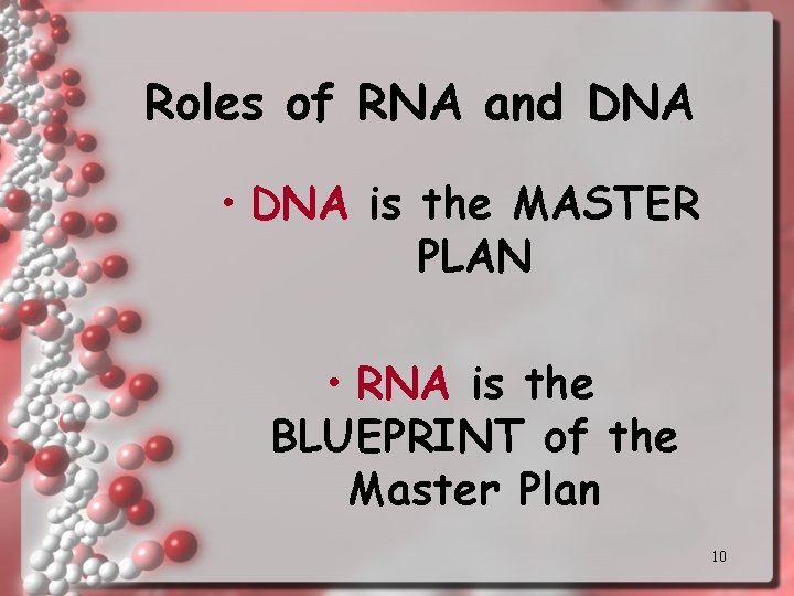 Roles of RNA and DNA • DNA is the MASTER PLAN • RNA is