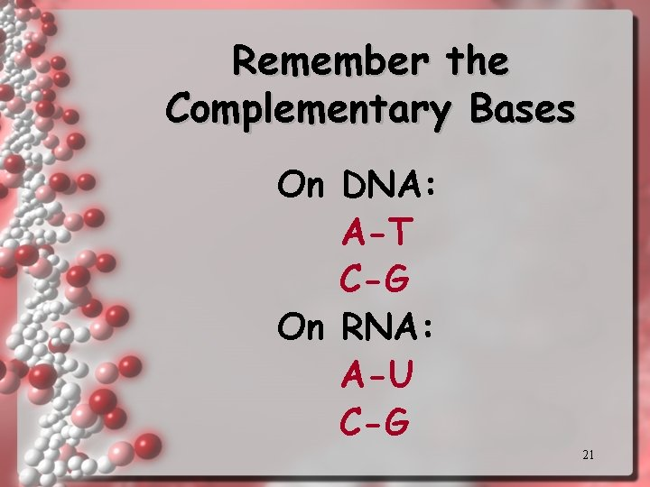 Remember the Complementary Bases On DNA: A-T C-G On RNA: A-U C-G 21