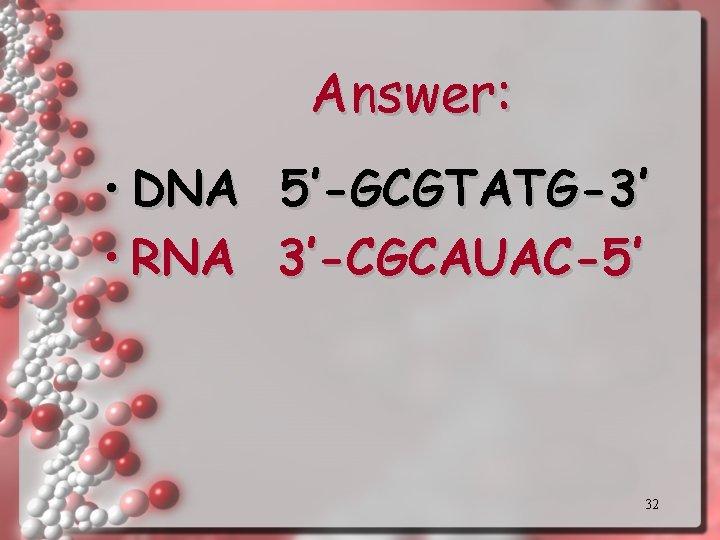 Answer: • DNA 5'-GCGTATG-3' • RNA 3'-CGCAUAC-5' 32