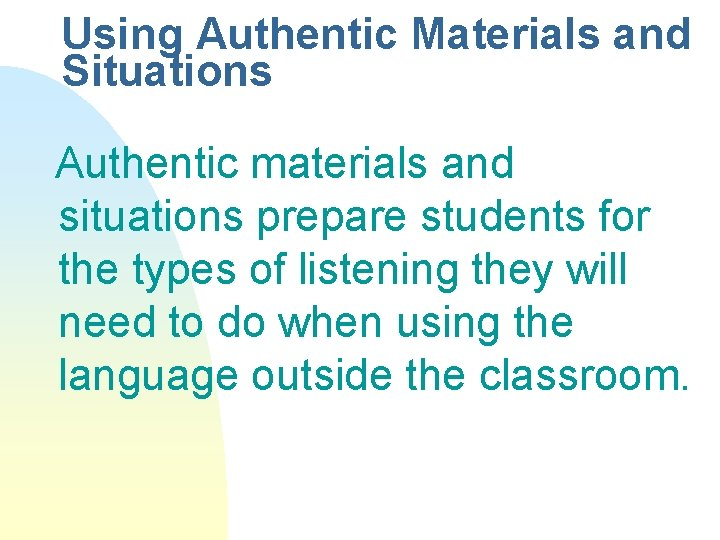 Using Authentic Materials and Situations Authentic materials and situations prepare students for the types