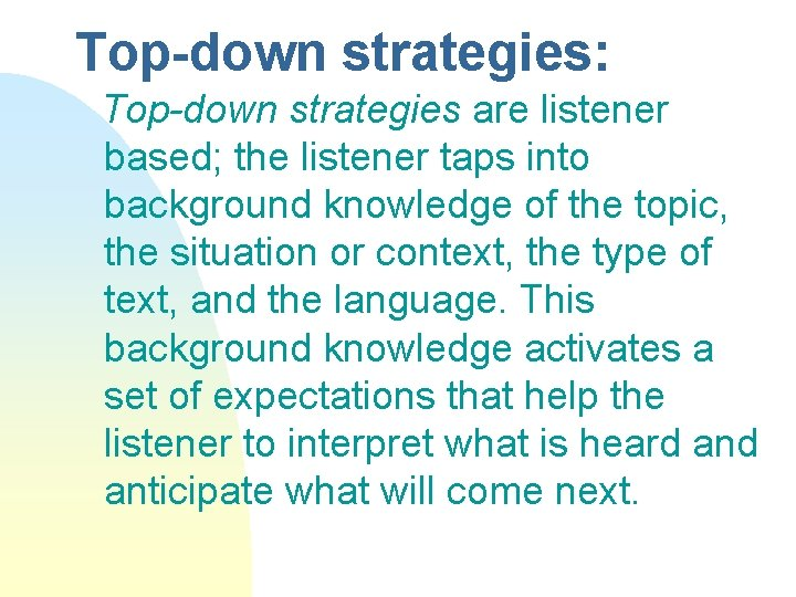Top-down strategies: Top-down strategies are listener based; the listener taps into background knowledge of