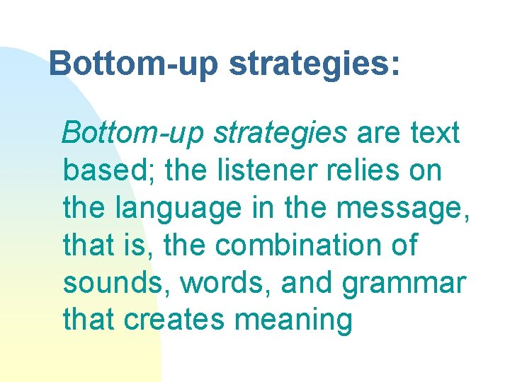 Bottom-up strategies: Bottom-up strategies are text based; the listener relies on the language in