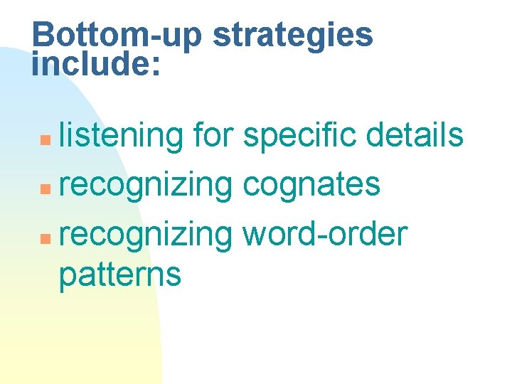 Bottom-up strategies include: listening for specific details n recognizing cognates n recognizing word-order patterns