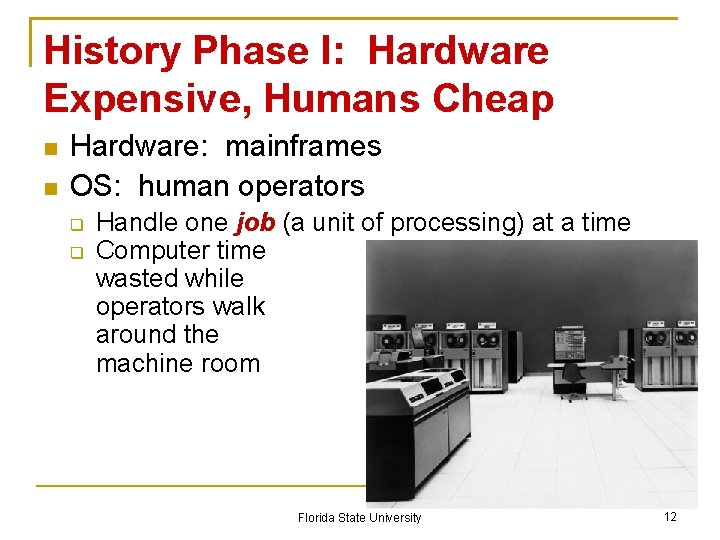 History Phase I: Hardware Expensive, Humans Cheap Hardware: mainframes OS: human operators Handle one