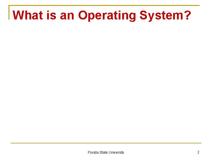 What is an Operating System? Florida State University 2
