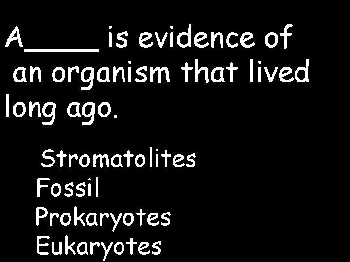 A____ is evidence of an organism that lived long ago. Stromatolites Fossil Prokaryotes Eukaryotes