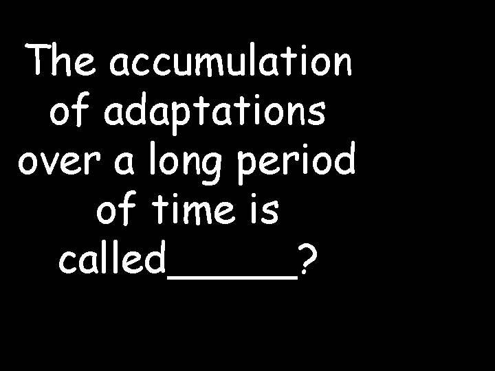 The accumulation of adaptations over a long period of time is called_____?