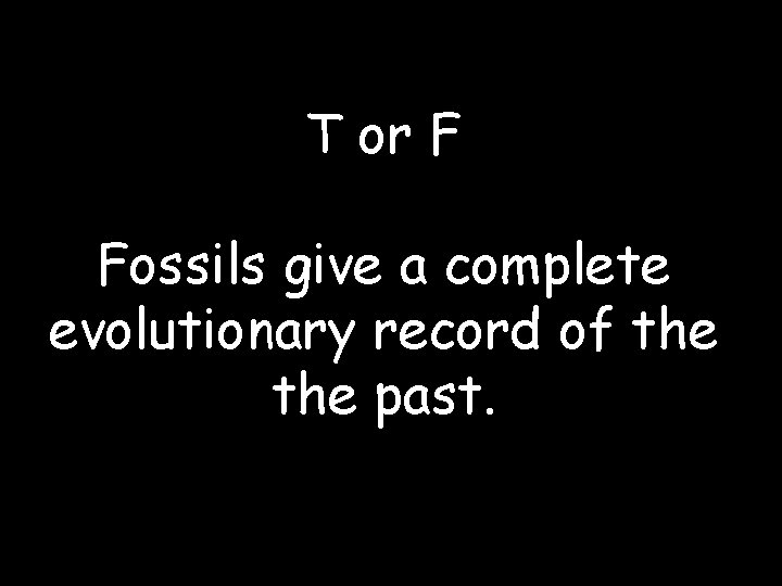 T or F Fossils give a complete evolutionary record of the past.