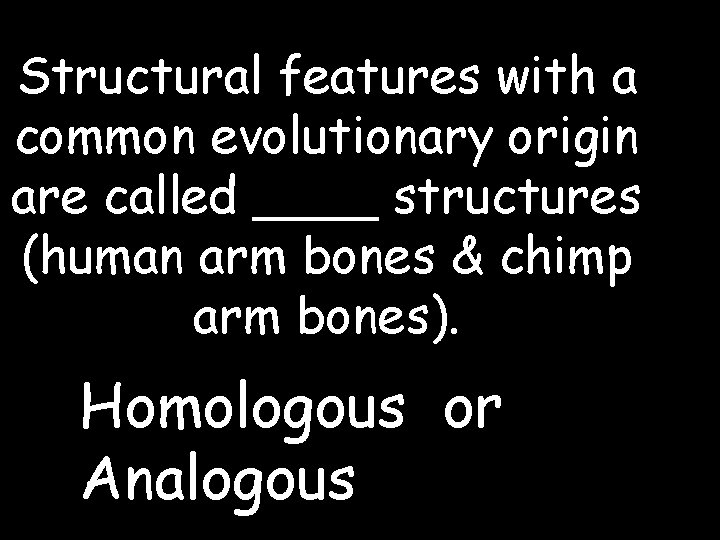 Structural features with a common evolutionary origin are called ____ structures (human arm bones