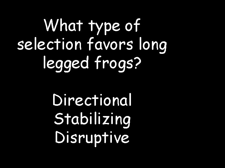 What type of selection favors long legged frogs? Directional Stabilizing Disruptive