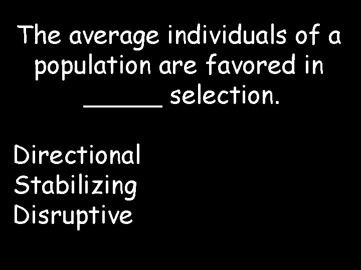 The average individuals of a population are favored in _____ selection. Directional Stabilizing Disruptive