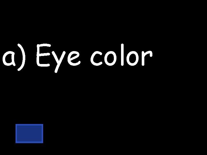 a) Eye color
