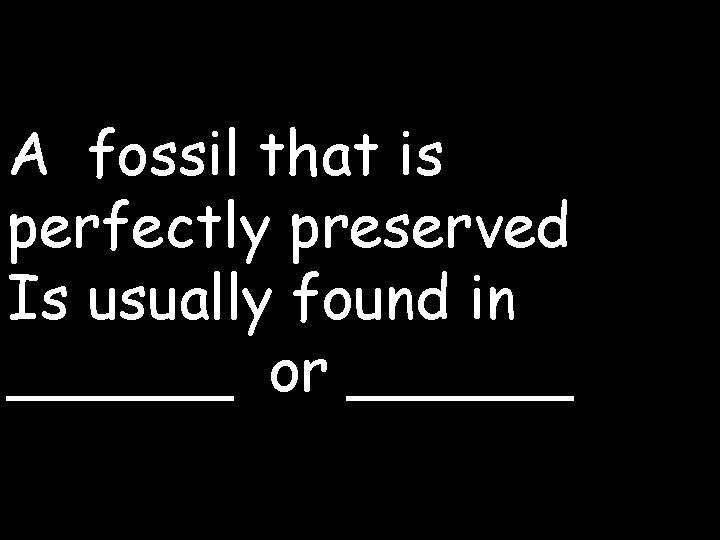 A fossil that is perfectly preserved Is usually found in ______ or ______