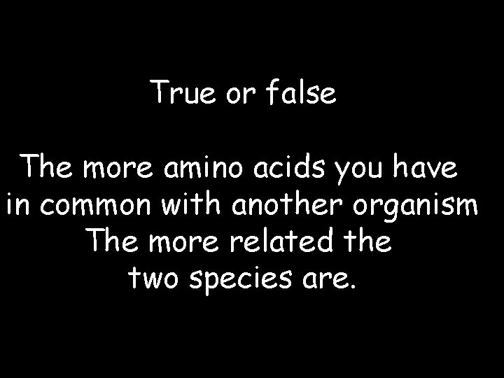 True or false The more amino acids you have in common with another organism