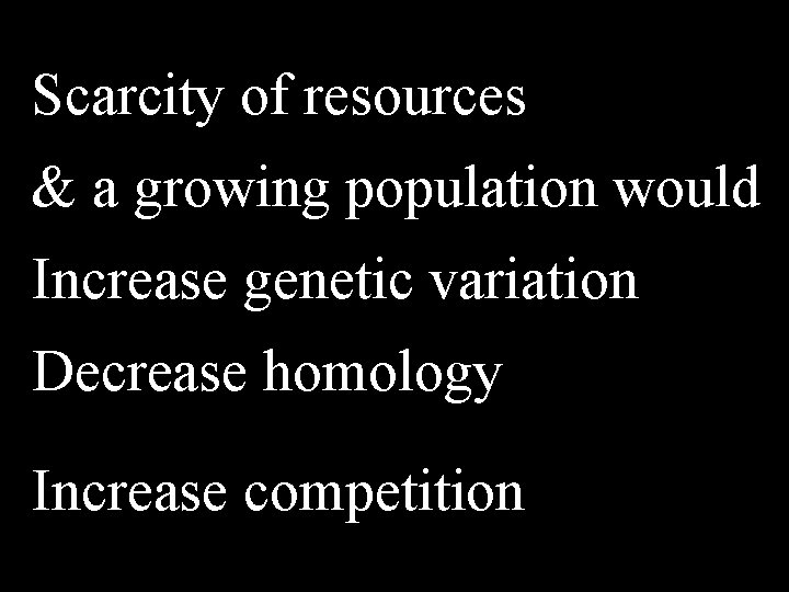 Scarcity of resources & a growing population would Increase genetic variation Decrease homology Increase