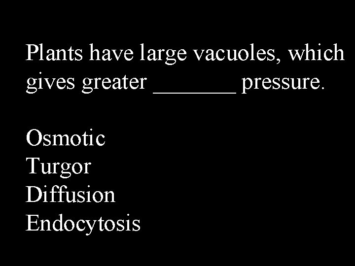 Plants have large vacuoles, which gives greater _______ pressure. Osmotic Turgor Diffusion Endocytosis