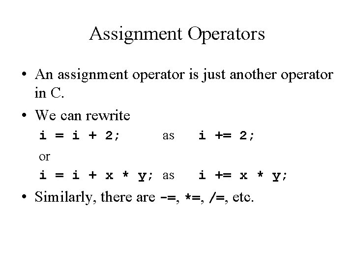 Assignment Operators • An assignment operator is just another operator in C. • We