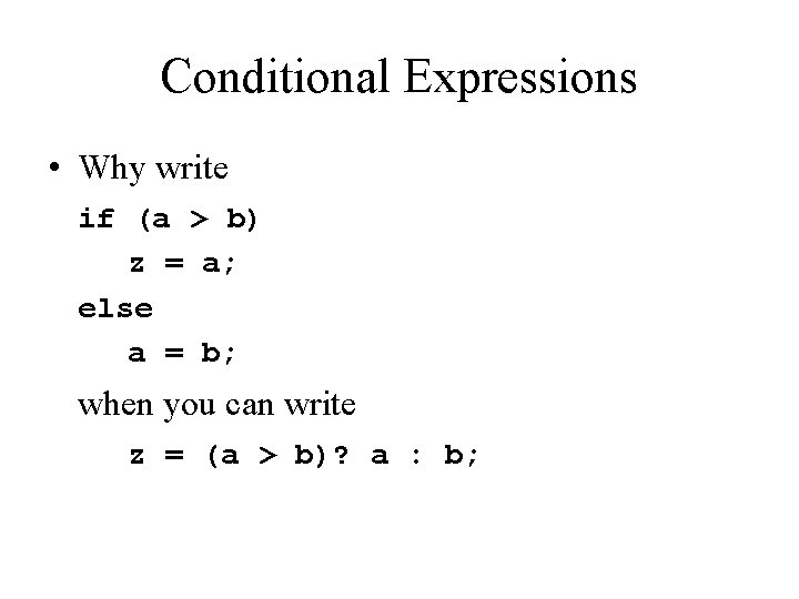 Conditional Expressions • Why write if (a > b) z = a; else a