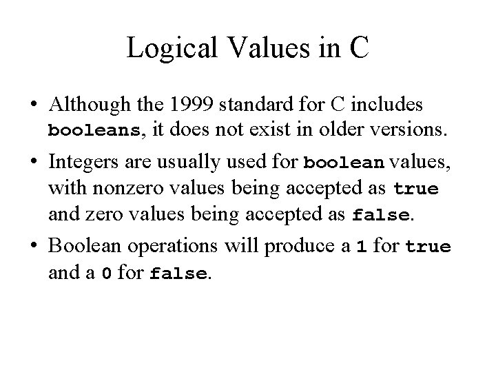 Logical Values in C • Although the 1999 standard for C includes booleans, it